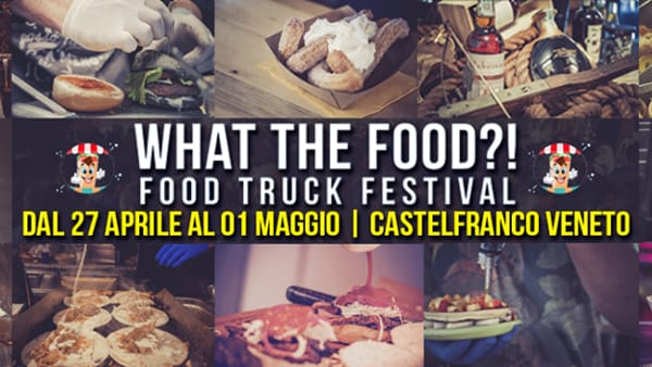 What The Food?! - Food Truck Festival 4°Edizione - Castelfranco